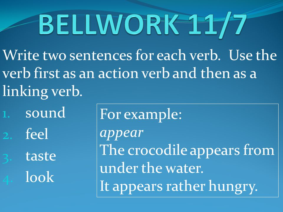 Write two sentences for each verb. Use the verb first as an action verb and then as a linking verb. 1. sound 2. feel 3. taste 4. look For example: app