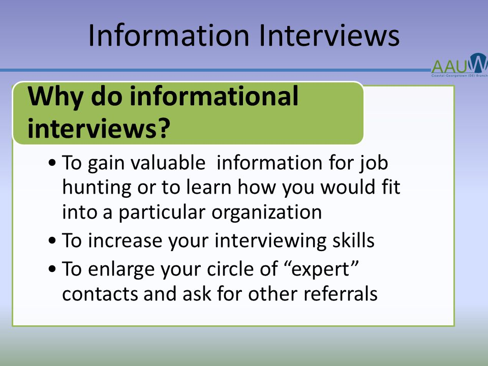 Information Interviews To gain valuable information for job hunting or to learn how you would fit into a particular organization To increase your interviewing skills To enlarge your circle of expert contacts and ask for other referrals Why do informational interviews?