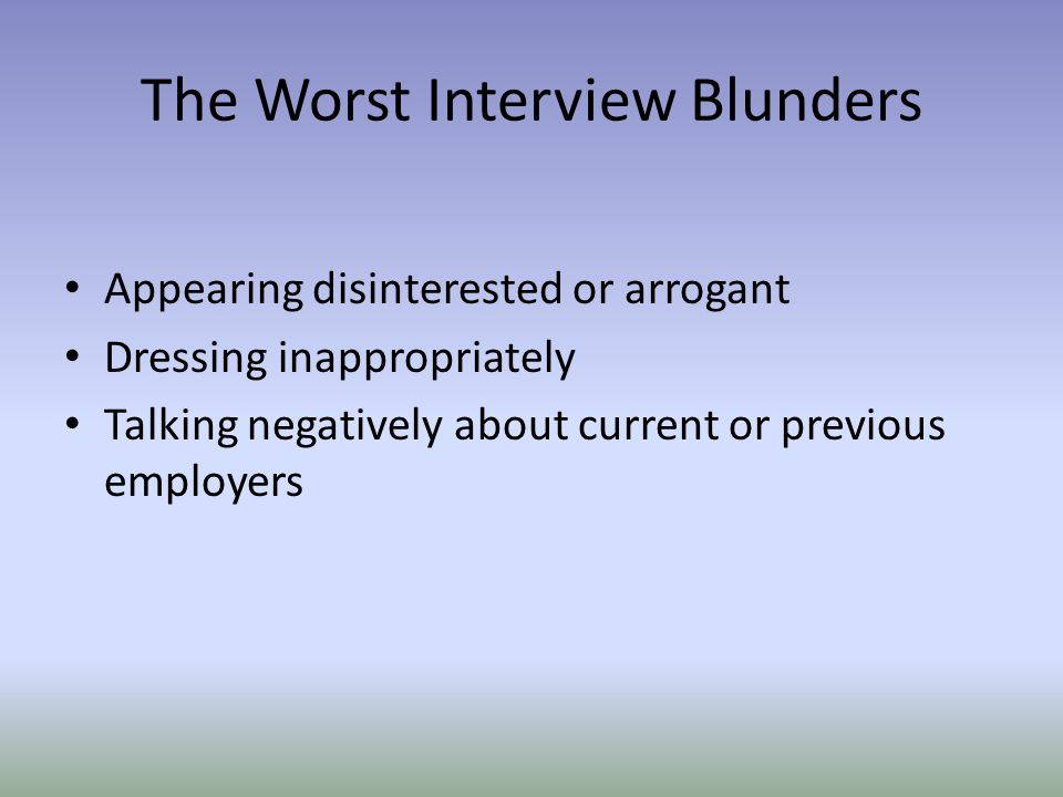 The Worst Interview Blunders Appearing disinterested or arrogant Dressing inappropriately Talking negatively about current or previous employers