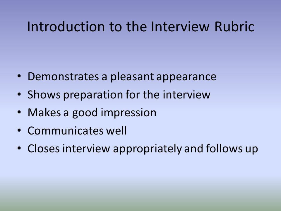 Introduction to the Interview Rubric Demonstrates a pleasant appearance Shows preparation for the interview Makes a good impression Communicates well Closes interview appropriately and follows up