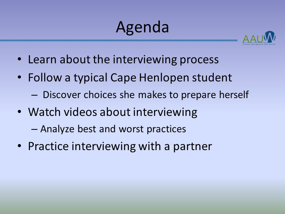Agenda Learn about the interviewing process Follow a typical Cape Henlopen student – Discover choices she makes to prepare herself Watch videos about interviewing – Analyze best and worst practices Practice interviewing with a partner