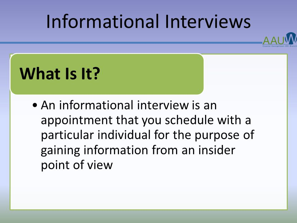 Informational Interviews An informational interview is an appointment that you schedule with a particular individual for the purpose of gaining information from an insider point of view What Is It?
