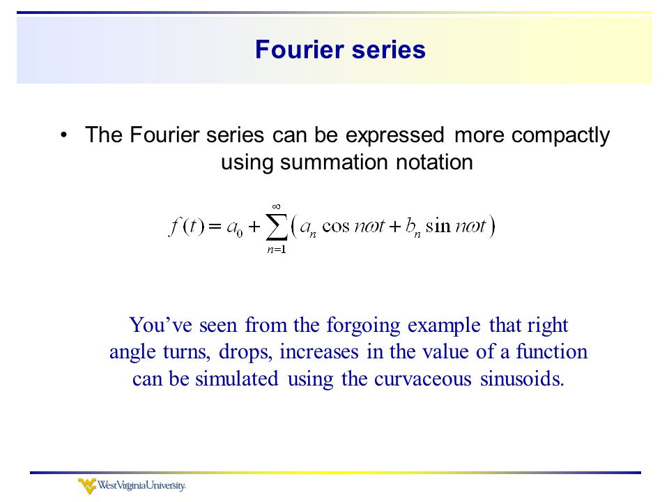 Fourier series The Fourier series can be expressed more compactly using summation notation You've seen from the forgoing example that right angle turns, drops, increases in the value of a function can be simulated using the curvaceous sinusoids.