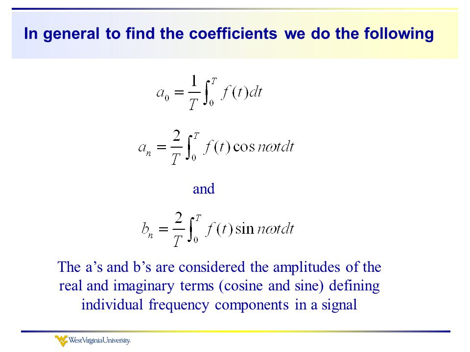 In general to find the coefficients we do the following and The a's and b's are considered the amplitudes of the real and imaginary terms (cosine and sine) defining individual frequency components in a signal