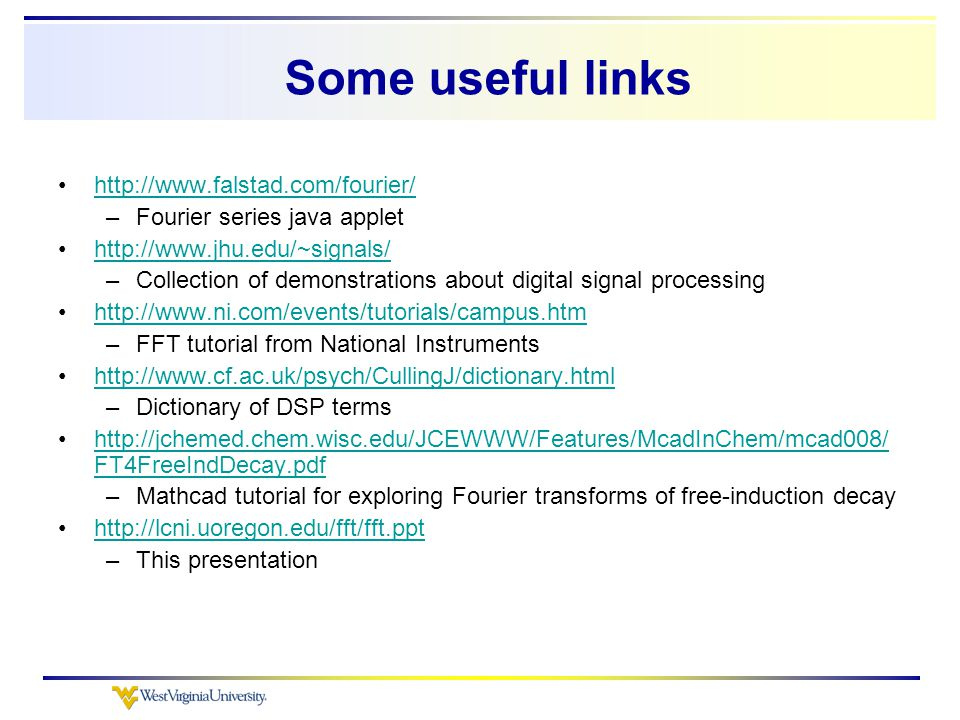 Some useful links http://www.falstad.com/fourier/ –Fourier series java applet http://www.jhu.edu/~signals/ –Collection of demonstrations about digital signal processing http://www.ni.com/events/tutorials/campus.htm –FFT tutorial from National Instruments http://www.cf.ac.uk/psych/CullingJ/dictionary.html –Dictionary of DSP terms http://jchemed.chem.wisc.edu/JCEWWW/Features/McadInChem/mcad008/ FT4FreeIndDecay.pdfhttp://jchemed.chem.wisc.edu/JCEWWW/Features/McadInChem/mcad008/ FT4FreeIndDecay.pdf –Mathcad tutorial for exploring Fourier transforms of free-induction decay http://lcni.uoregon.edu/fft/fft.ppt –This presentation