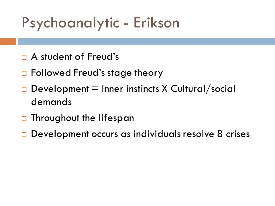 Psychoanalytic - Erikson  A student of Freud's  Followed Freud's stage theory  Development = Inner instincts X Cultural/social demands  Throughout
