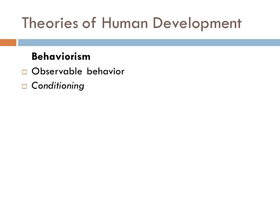 Theories of Human Development Behaviorism  Observable behavior  Conditioning