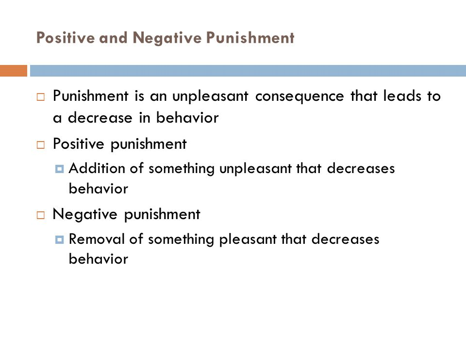 Positive and Negative Punishment  Punishment is an unpleasant consequence that leads to a decrease in behavior  Positive punishment  Addition of so