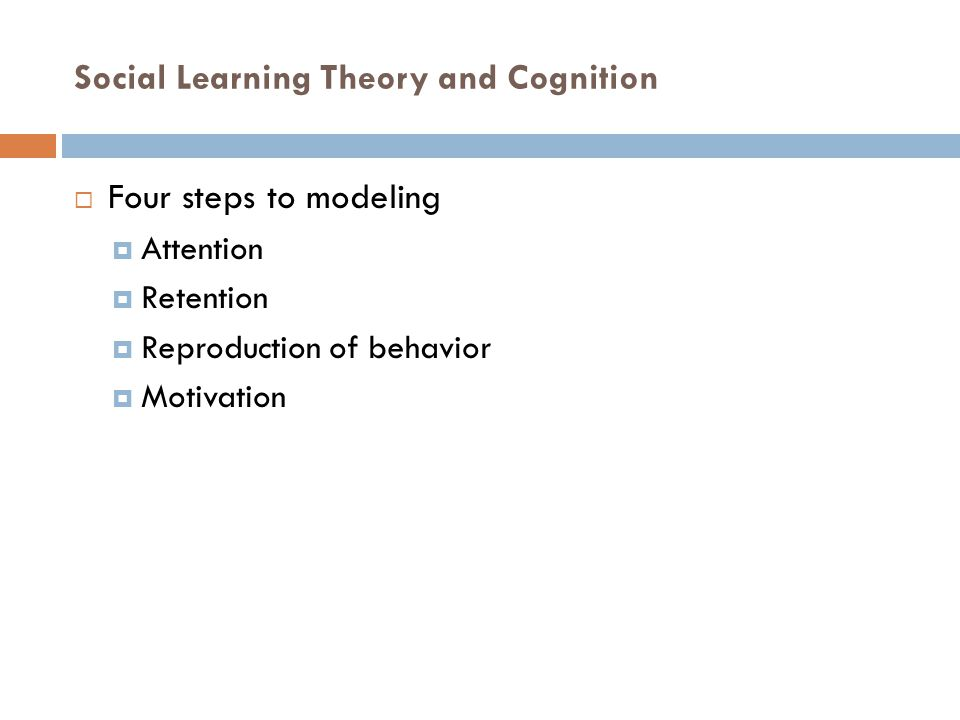 Social Learning Theory and Cognition  Four steps to modeling  Attention  Retention  Reproduction of behavior  Motivation
