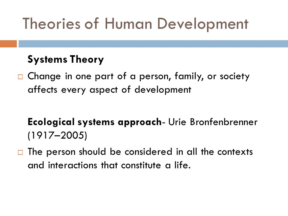 Theories of Human Development Systems Theory  Change in one part of a person, family, or society affects every aspect of development Ecological syste