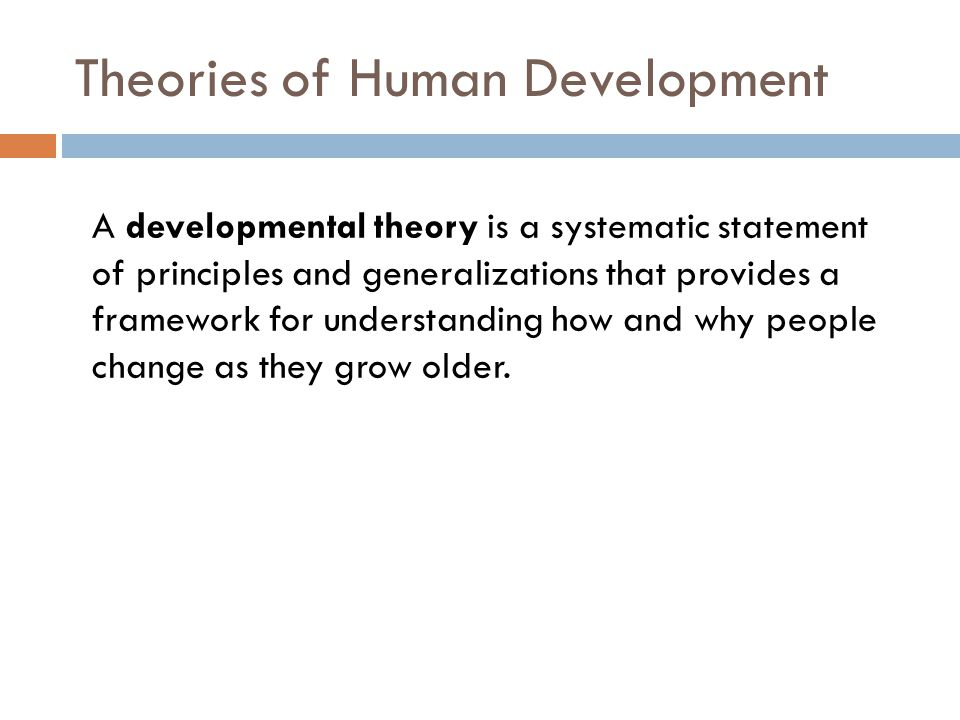 Theories of Human Development A developmental theory is a systematic statement of principles and generalizations that provides a framework for underst