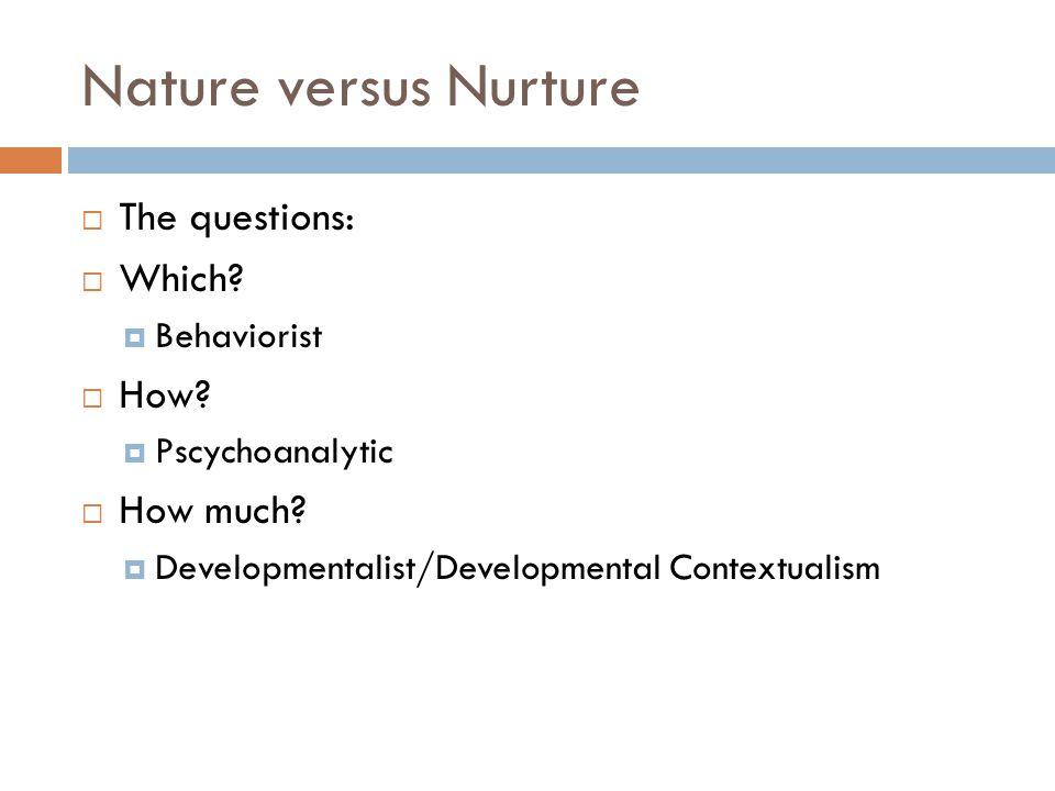 Nature versus Nurture  The questions:  Which. Behaviorist  How.