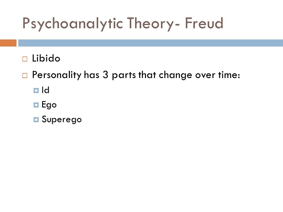 Psychoanalytic Theory- Freud  Libido  Personality has 3 parts that change over time:  Id  Ego  Superego