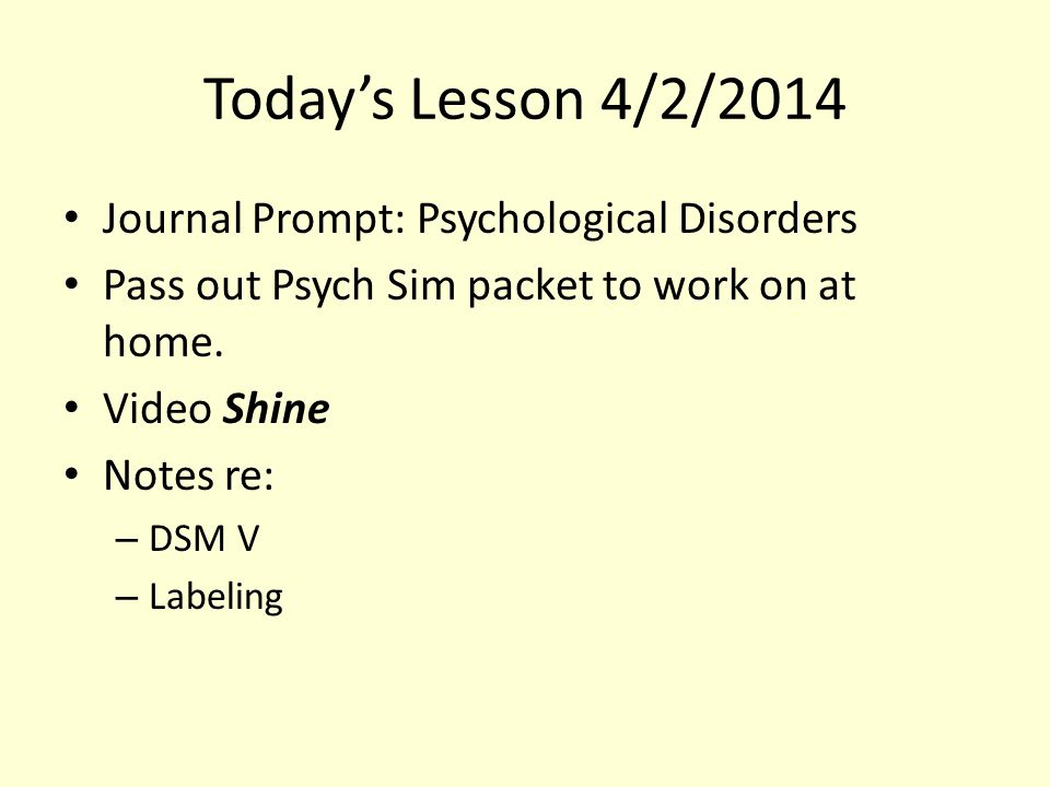 Today's Lesson 4/2/2014 Journal Prompt: Psychological Disorders Pass out Psych Sim packet to work on at home. Video Shine Notes re: – DSM V – Labeling