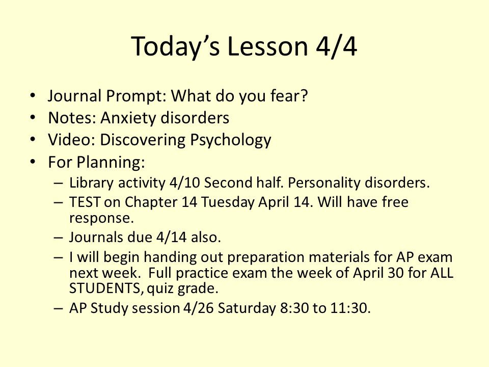Today's Lesson 4/4 Journal Prompt: What do you fear? Notes: Anxiety disorders Video: Discovering Psychology For Planning: – Library activity 4/10 Seco