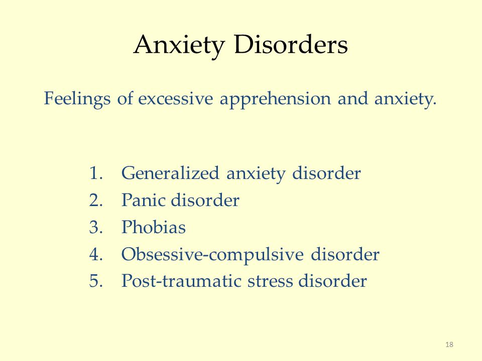 18 Anxiety Disorders Feelings of excessive apprehension and anxiety.