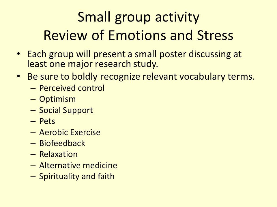 Small group activity Review of Emotions and Stress Each group will present a small poster discussing at least one major research study. Be sure to bol