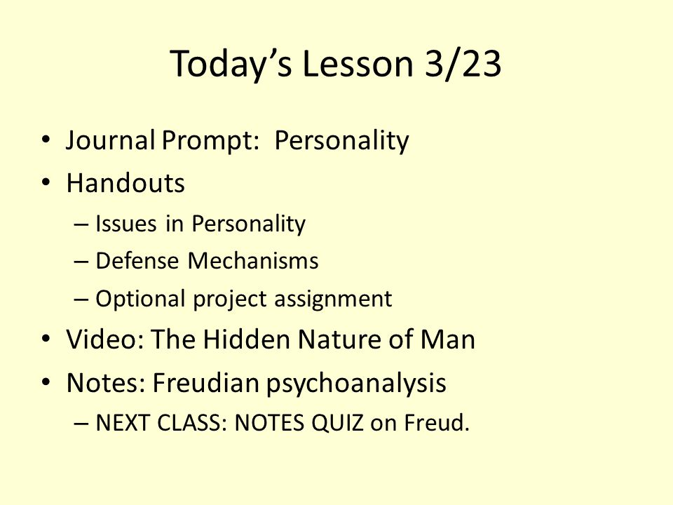 Today's Lesson 3/23 Journal Prompt: Personality Handouts – Issues in Personality – Defense Mechanisms – Optional project assignment Video: The Hidden