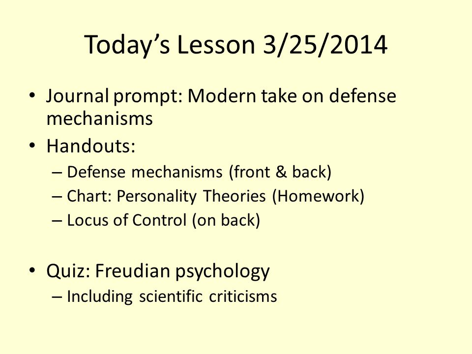 Today's Lesson 3/25/2014 Journal prompt: Modern take on defense mechanisms Handouts: – Defense mechanisms (front & back) – Chart: Personality Theories (Homework) – Locus of Control (on back) Quiz: Freudian psychology – Including scientific criticisms