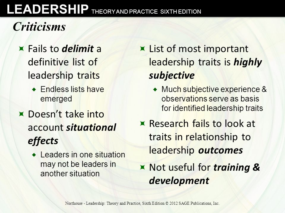 LEADERSHIP THEORY AND PRACTICE SIXTH EDITION Criticisms  Fails to delimit a definitive list of leadership traits  Endless lists have emerged  Doesn