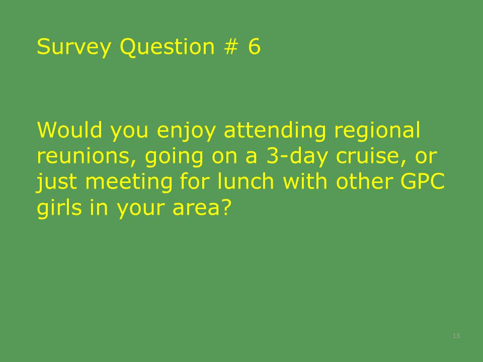 Survey Question # 6 Would you enjoy attending regional reunions, going on a 3-day cruise, or just meeting for lunch with other GPC girls in your area?