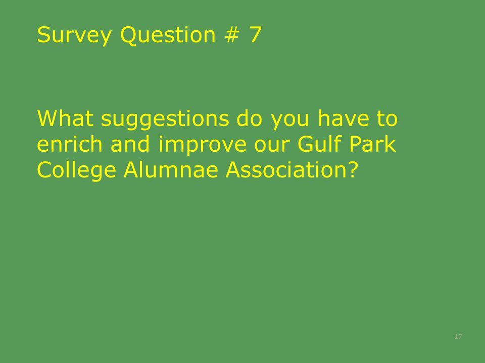 Survey Question # 7 What suggestions do you have to enrich and improve our Gulf Park College Alumnae Association.