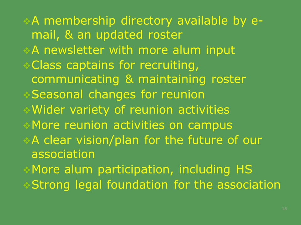  A membership directory available by e- mail, & an updated roster  A newsletter with more alum input  Class captains for recruiting, communicating & maintaining roster  Seasonal changes for reunion  Wider variety of reunion activities  More reunion activities on campus  A clear vision/plan for the future of our association  More alum participation, including HS  Strong legal foundation for the association 18