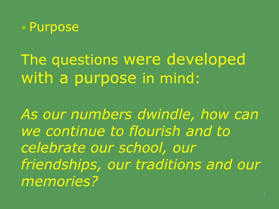 Purpose The questions were developed with a purpose in mind: As our numbers dwindle, how can we continue to flourish and to celebrate our school, our friendships, our traditions and our memories.