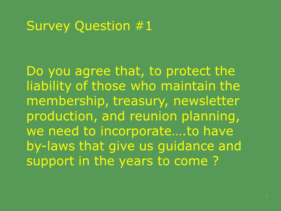 5 Survey Question #1 Do you agree that, to protect the liability of those who maintain the membership, treasury, newsletter production, and reunion planning, we need to incorporate….to have by-laws that give us guidance and support in the years to come ?