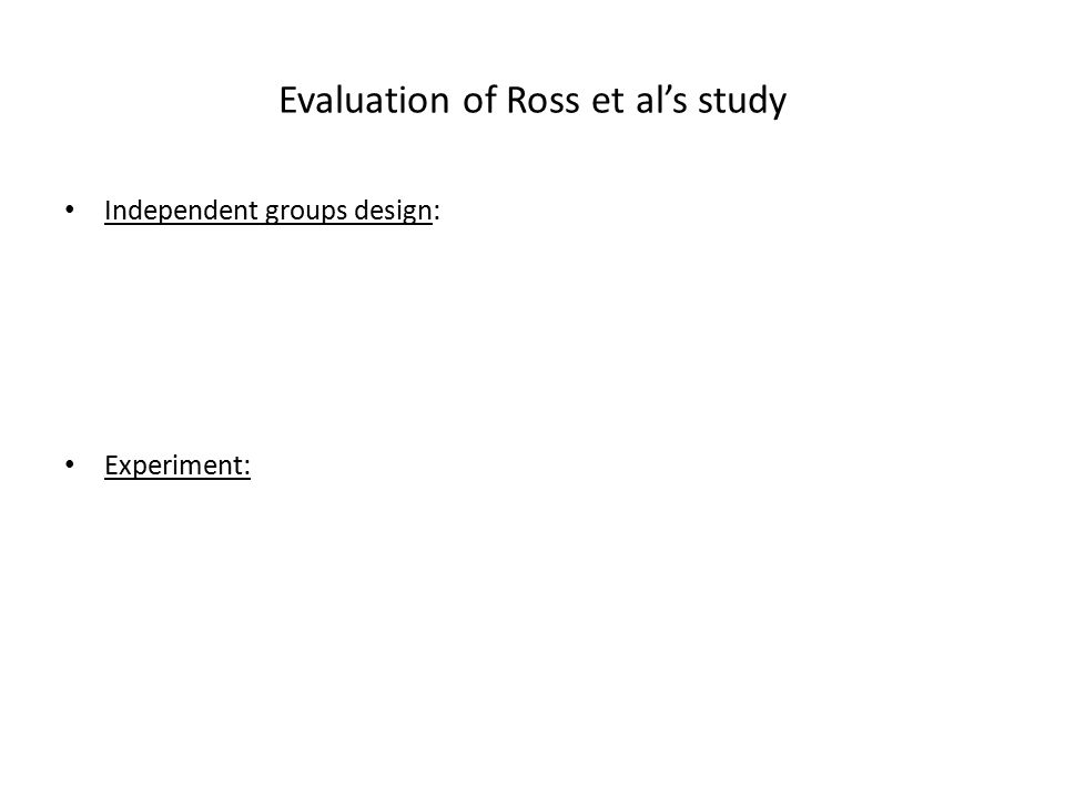 Evaluation of Ross et al's study Independent groups design: Experiment: