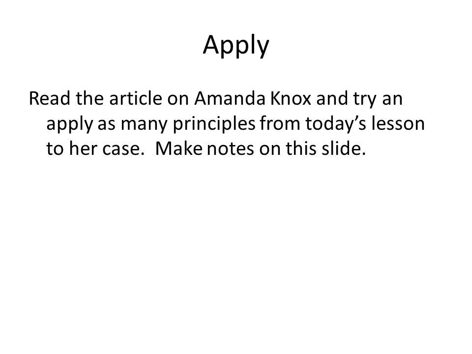 Apply Read the article on Amanda Knox and try an apply as many principles from today's lesson to her case. Make notes on this slide.
