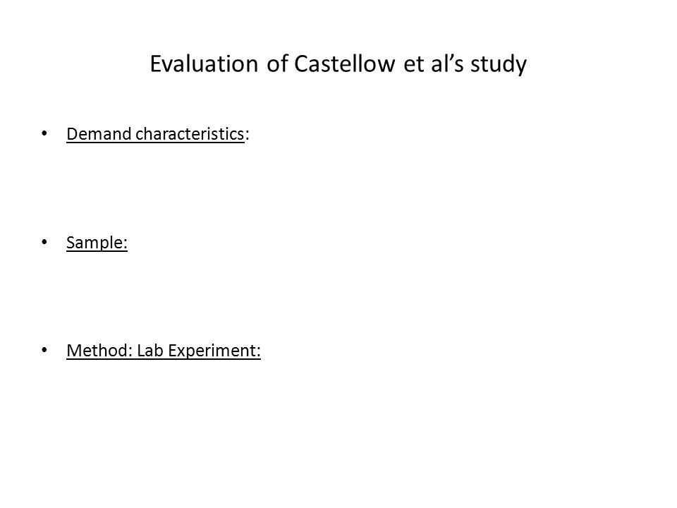 Evaluation of Castellow et al's study Demand characteristics: Sample: Method: Lab Experiment: