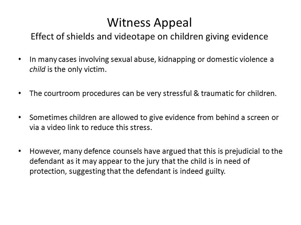 Witness Appeal Effect of shields and videotape on children giving evidence In many cases involving sexual abuse, kidnapping or domestic violence a chi