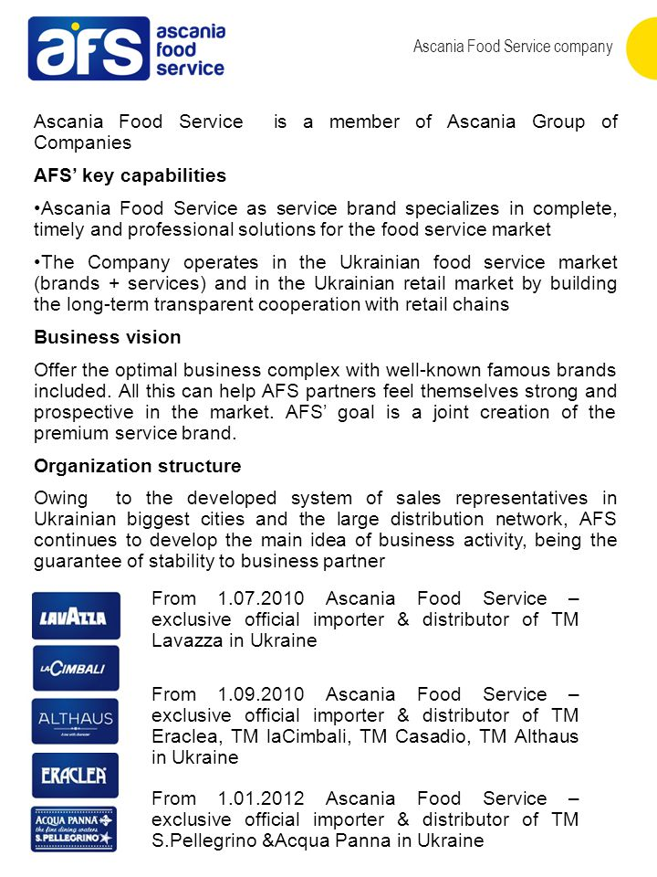 Ascania Food Service company Ascania Food Service is a member of Ascania Group of Companies AFS' key capabilities Ascania Food Service as service brand specializes in complete, timely and professional solutions for the food service market The Company operates in the Ukrainian food service market (brands + services) and in the Ukrainian retail market by building the long-term transparent cooperation with retail chains Business vision Offer the optimal business complex with well-known famous brands included.