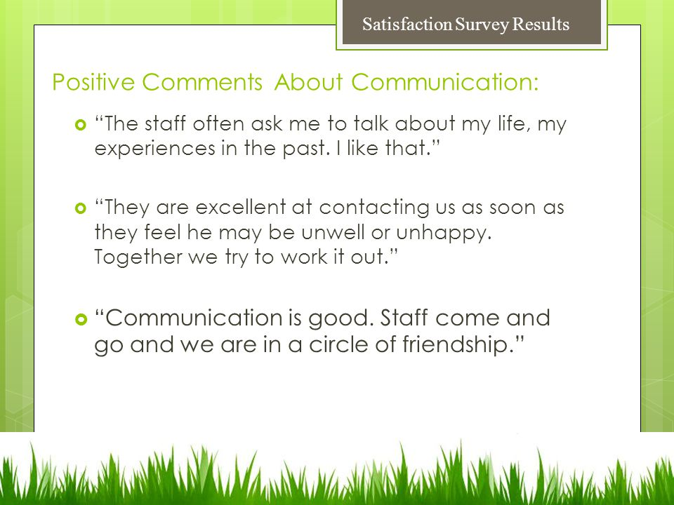 Positive Comments About Communication:  The staff often ask me to talk about my life, my experiences in the past.