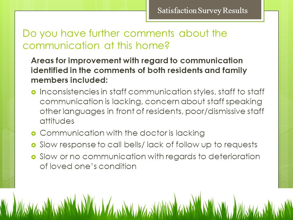 Areas for improvement with regard to communication identified in the comments of both residents and family members included:  Inconsistencies in staff communication styles, staff to staff communication is lacking, concern about staff speaking other languages in front of residents, poor/dismissive staff attitudes  Communication with the doctor is lacking  Slow response to call bells/ lack of follow up to requests  Slow or no communication with regards to deterioration of loved one's condition Do you have further comments about the communication at this home.