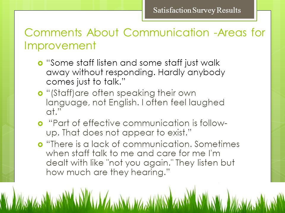 Comments About Communication -Areas for Improvement  Some staff listen and some staff just walk away without responding.