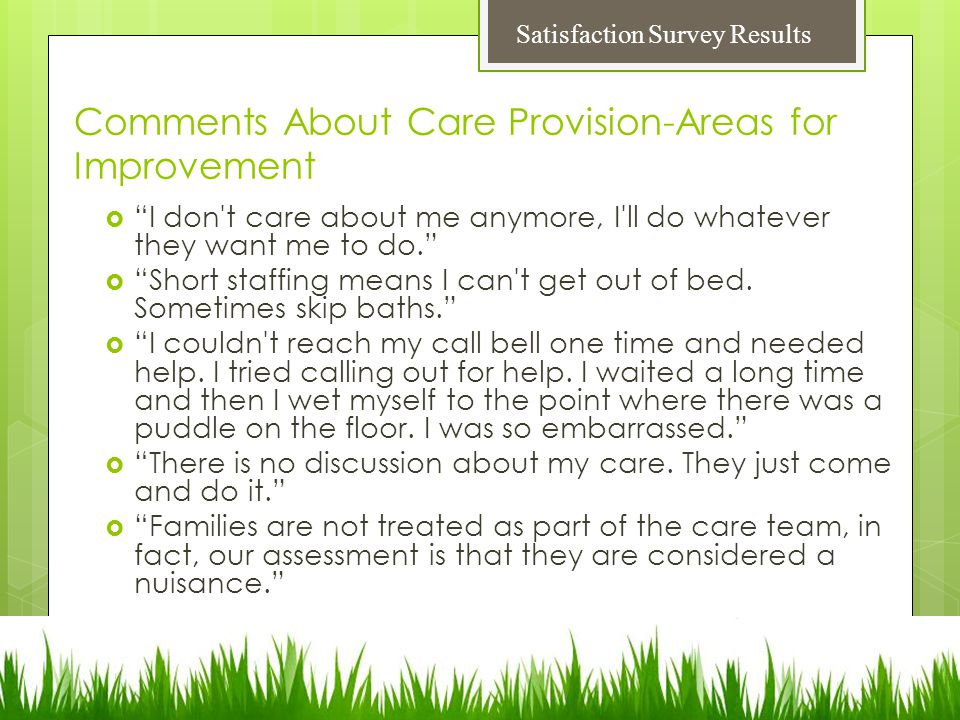 Comments About Care Provision-Areas for Improvement  I don t care about me anymore, I ll do whatever they want me to do.  Short staffing means I can t get out of bed.