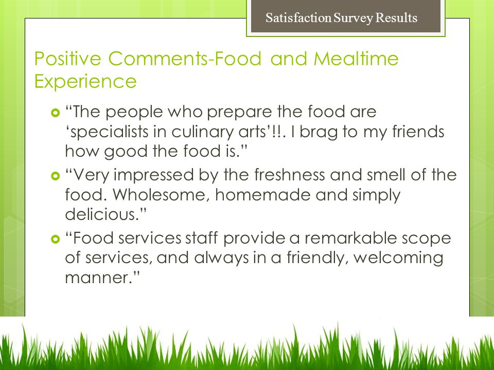 Positive Comments-Food and Mealtime Experience  The people who prepare the food are 'specialists in culinary arts'!!.