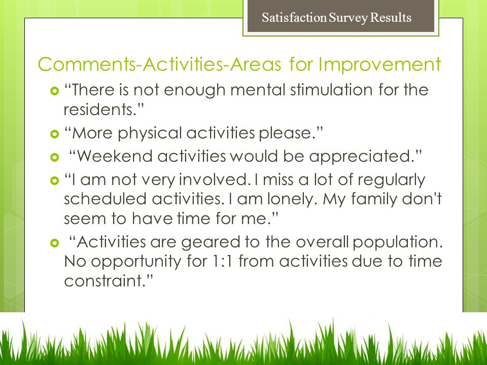 Comments-Activities-Areas for Improvement  There is not enough mental stimulation for the residents.  More physical activities please.  Weekend activities would be appreciated.  I am not very involved.