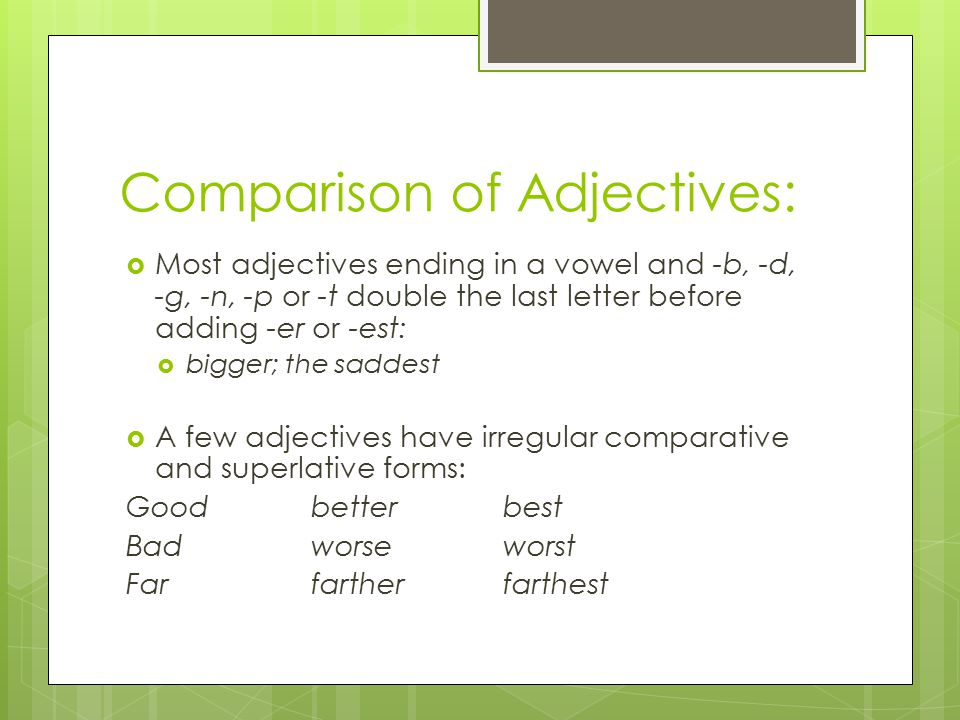 Comparison of Adjectives:  Most adjectives ending in a vowel and -b, -d, -g, -n, -p or -t double the last letter before adding -er or -est:  bigger; the saddest  A few adjectives have irregular comparative and superlative forms: Goodbetterbest Badworseworst Farfartherfarthest
