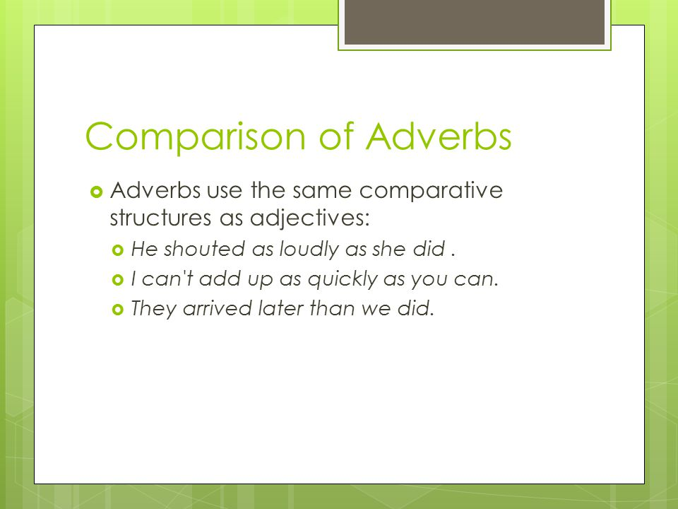 Comparison of Adverbs  Adverbs use the same comparative structures as adjectives:  He shouted as loudly as she did.