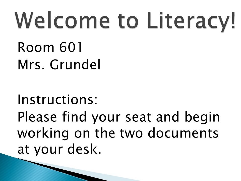 Room 601 Mrs. Grundel Instructions: Please find your seat and begin working on the two documents at your desk.