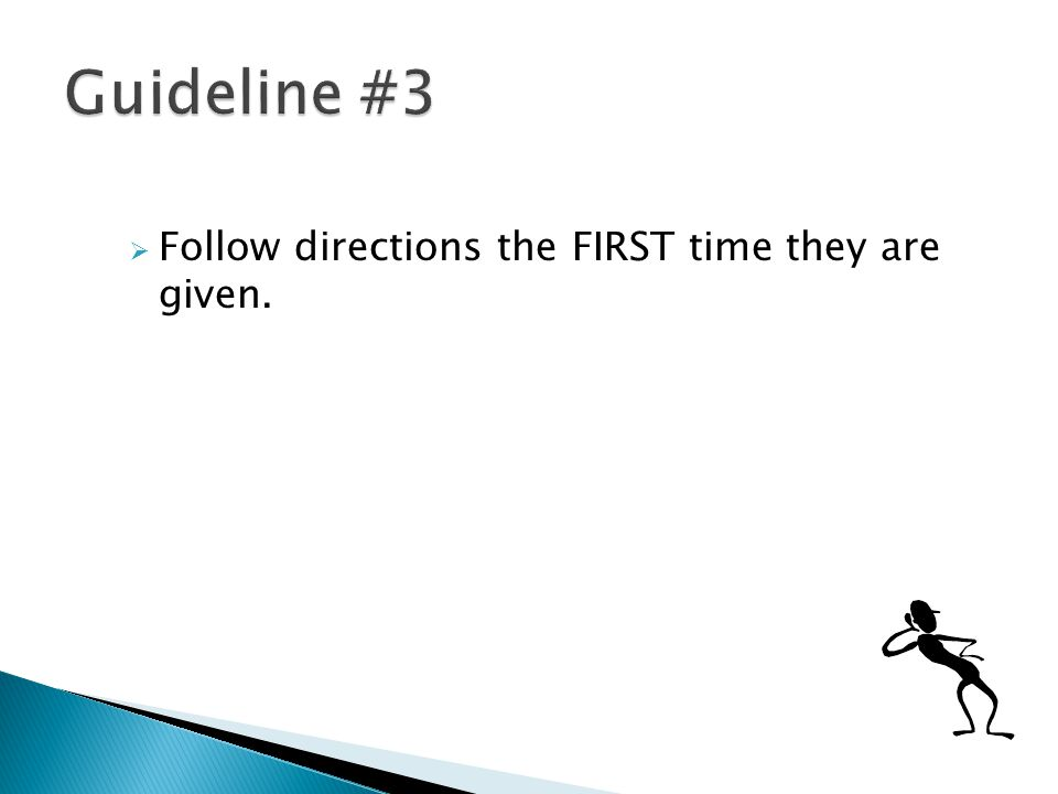  Follow directions the FIRST time they are given.