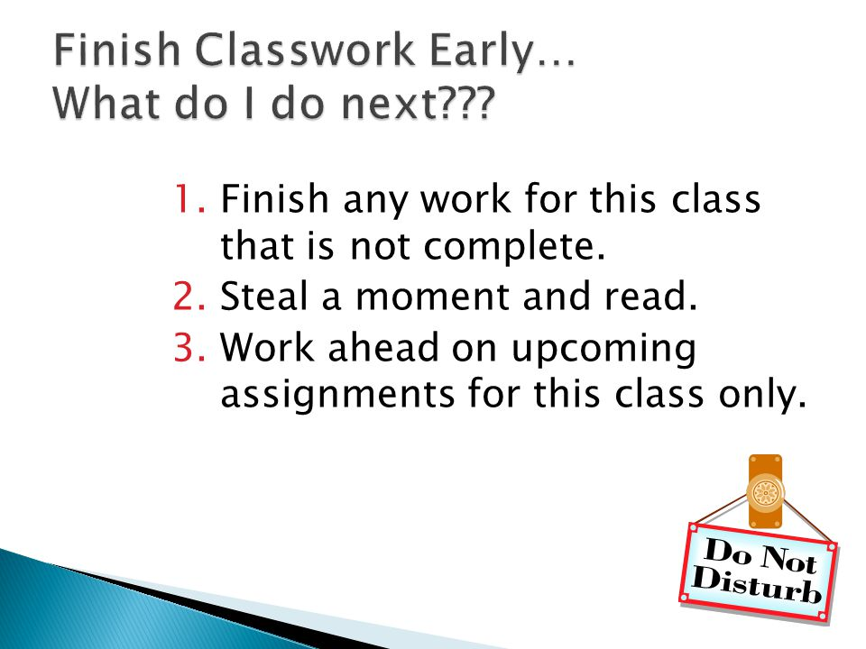 1.Finish any work for this class that is not complete. 2.Steal a moment and read. 3.Work ahead on upcoming assignments for this class only.