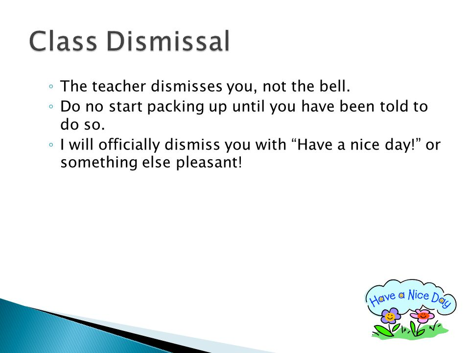 "◦ The teacher dismisses you, not the bell. ◦ Do no start packing up until you have been told to do so. ◦ I will officially dismiss you with ""Have a ni"