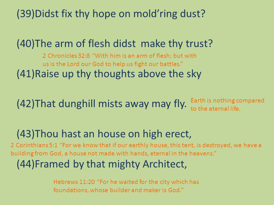 (39)Didst fix thy hope on mold'ring dust. (40)The arm of flesh didst make thy trust.