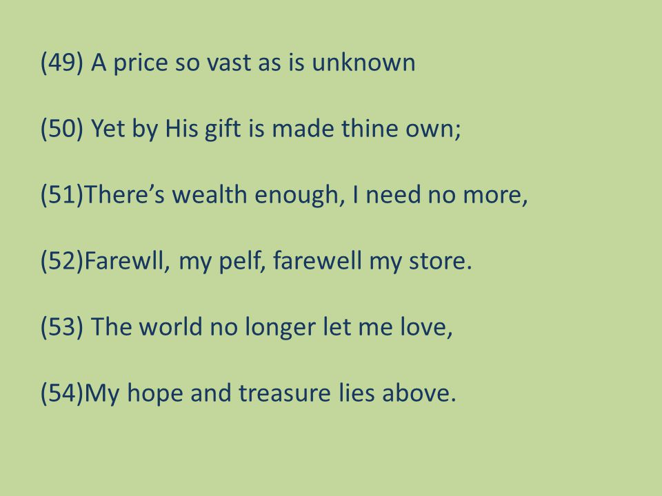 (49) A price so vast as is unknown (50) Yet by His gift is made thine own; (51)There's wealth enough, I need no more, (52)Farewll, my pelf, farewell my store.