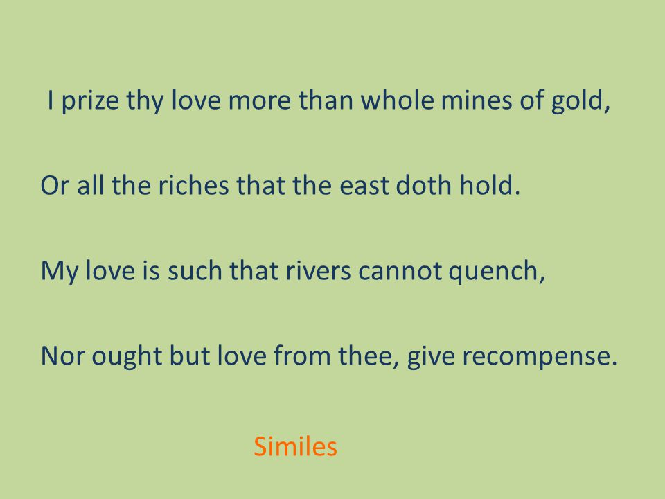 I prize thy love more than whole mines of gold, Or all the riches that the east doth hold.