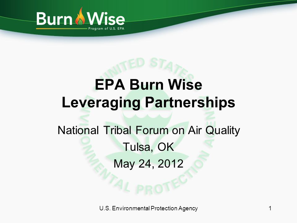 EPA Burn Wise Leveraging Partnerships National Tribal Forum on Air Quality Tulsa, OK May 24, 2012 1U.S. Environmental Protection Agency